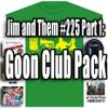 Jim and Them #225 Part 1: Goon Club Pack
