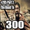 #295 Part 2: The Road To 300